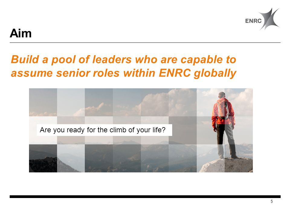 Aim Build a pool of leaders who are capable to assume senior roles within ENRC globally 5 Are you ready for the climb of your life?