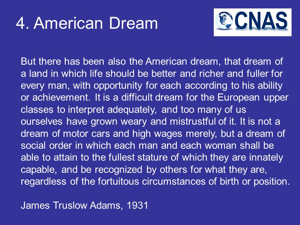 4. American Dream But there has been also the American dream, that dream of a land in which life should be better and richer and fuller for every man,