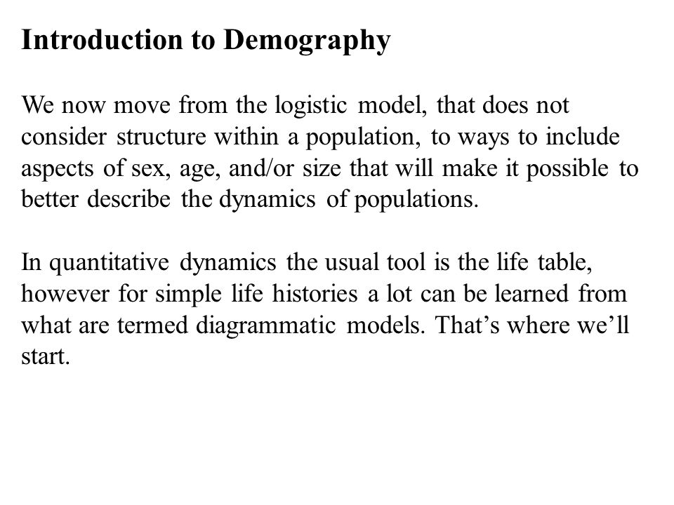 Introduction to Demography We now move from the logistic model, that does not consider structure within a population, to ways to include aspects of se