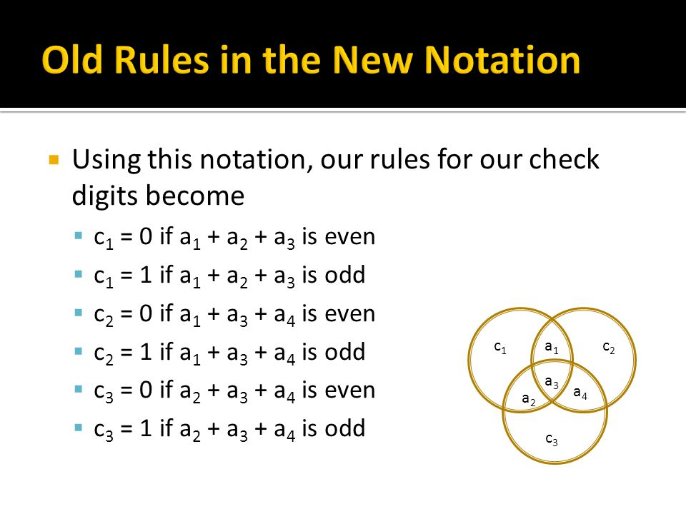  Using this notation, our rules for our check digits become  c 1 = 0 if a 1 + a 2 + a 3 is even  c 1 = 1 if a 1 + a 2 + a 3 is odd  c 2 = 0 if a 1 + a 3 + a 4 is even  c 2 = 1 if a 1 + a 3 + a 4 is odd  c 3 = 0 if a 2 + a 3 + a 4 is even  c 3 = 1 if a 2 + a 3 + a 4 is odd a3a3 a4a4 a2a2 a1a1 c3c3 c1c1 c2c2