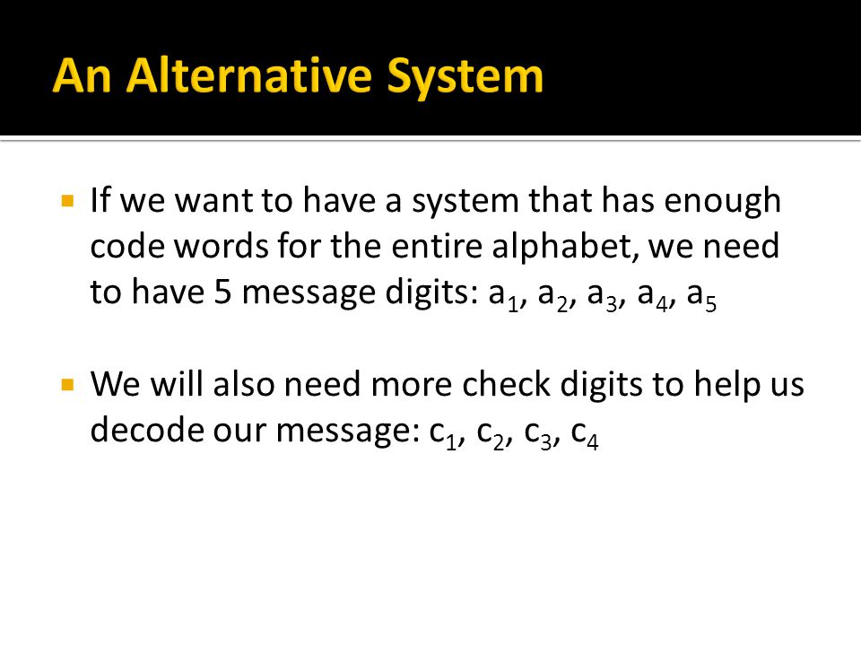  If we want to have a system that has enough code words for the entire alphabet, we need to have 5 message digits: a 1, a 2, a 3, a 4, a 5  We will also need more check digits to help us decode our message: c 1, c 2, c 3, c 4