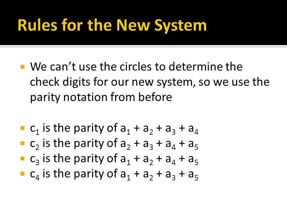  We can't use the circles to determine the check digits for our new system, so we use the parity notation from before  c 1 is the parity of a 1 + a 2 + a 3 + a 4  c 2 is the parity of a 2 + a 3 + a 4 + a 5  c 3 is the parity of a 1 + a 2 + a 4 + a 5  c 4 is the parity of a 1 + a 2 + a 3 + a 5