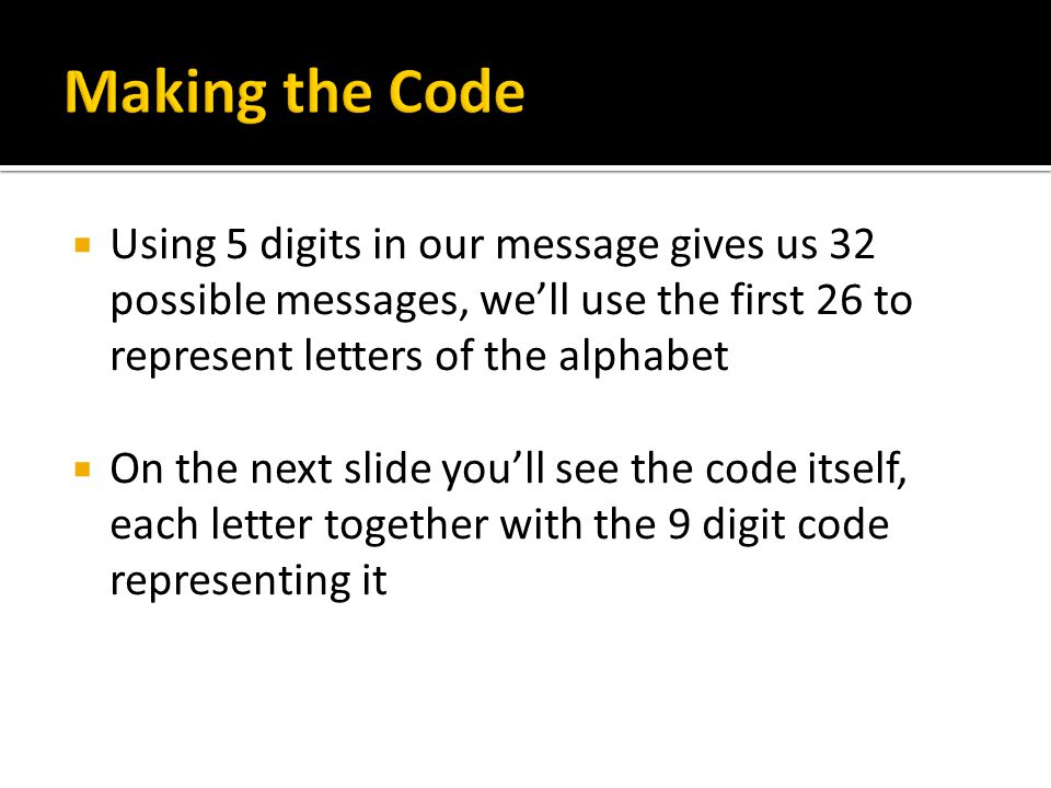  Using 5 digits in our message gives us 32 possible messages, we'll use the first 26 to represent letters of the alphabet  On the next slide you'll see the code itself, each letter together with the 9 digit code representing it
