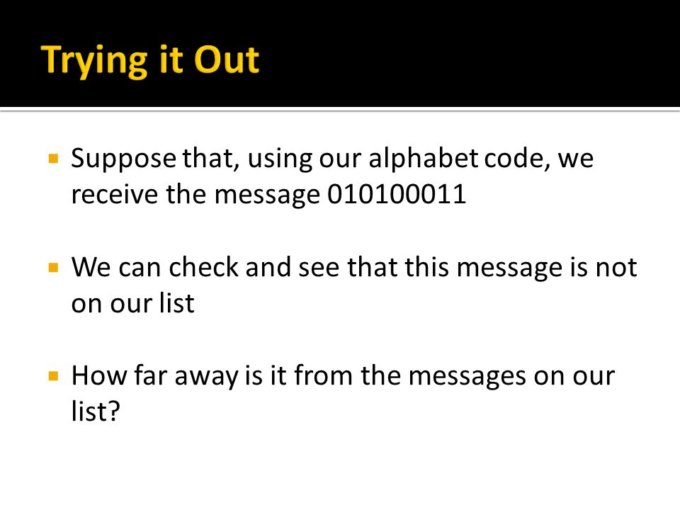  Suppose that, using our alphabet code, we receive the message 010100011  We can check and see that this message is not on our list  How far away is it from the messages on our list?
