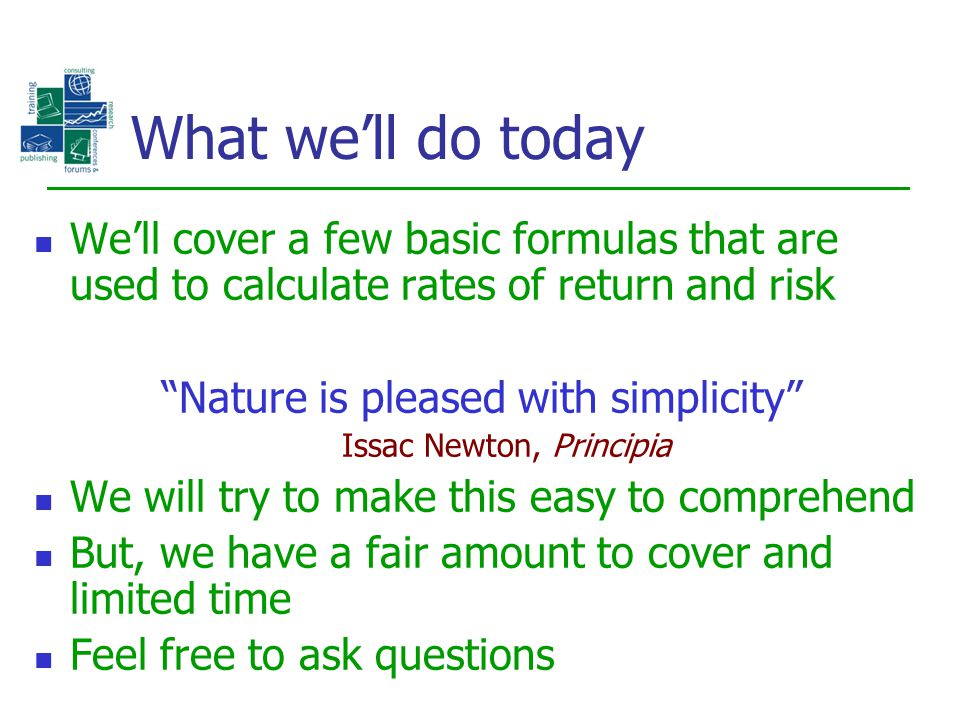 "What we'll do today We'll cover a few basic formulas that are used to calculate rates of return and risk ""Nature is pleased with simplicity"" Issac New"