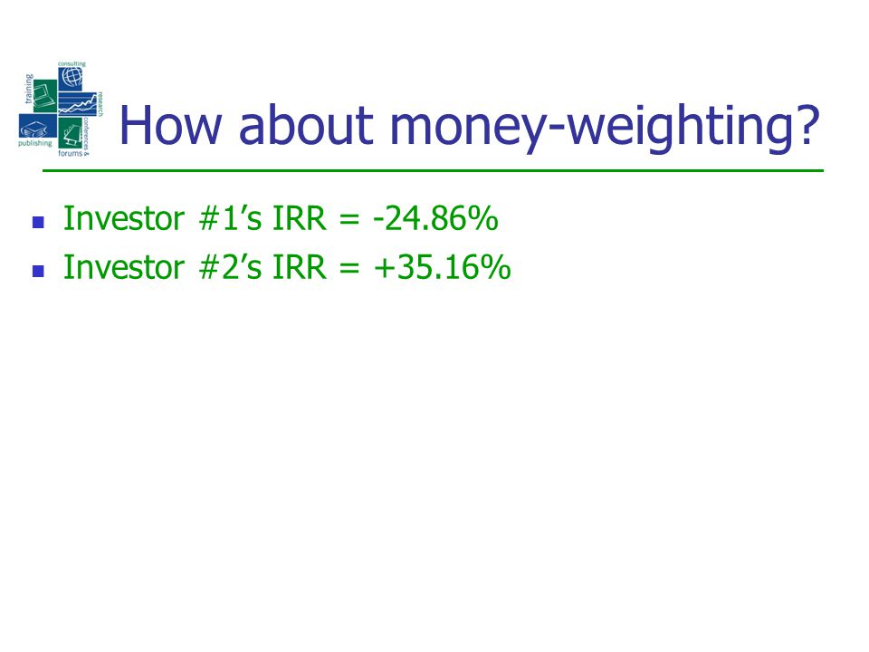 Investor #1's IRR = -24.86% Investor #2's IRR = +35.16% How about money-weighting?