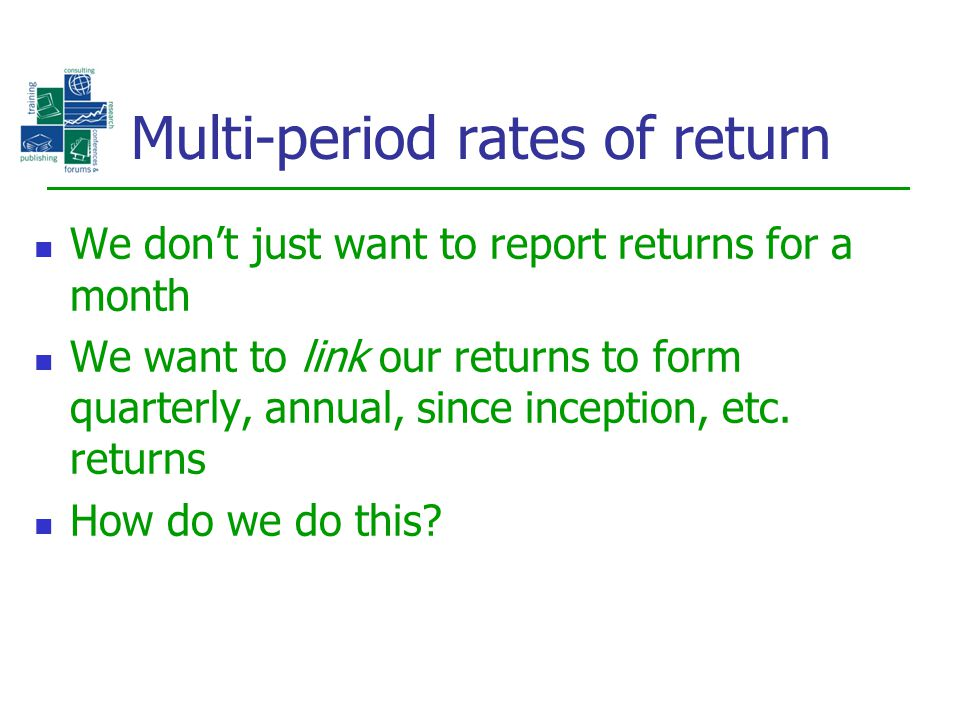 Multi-period rates of return We don't just want to report returns for a month We want to link our returns to form quarterly, annual, since inception,