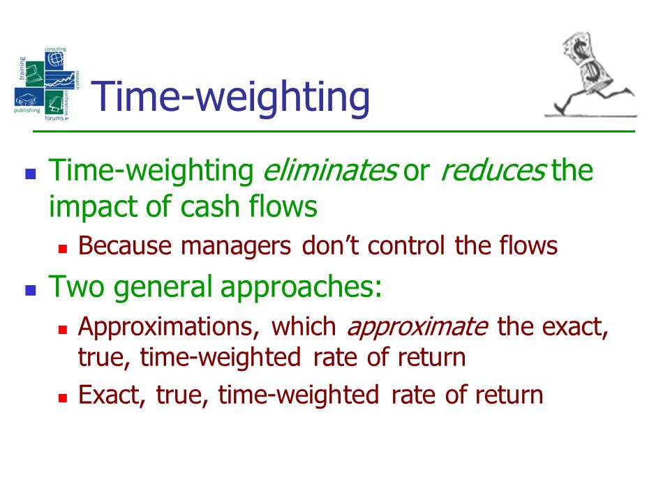 Time-weighting Time-weighting eliminates or reduces the impact of cash flows Because managers don't control the flows Two general approaches: Approxim