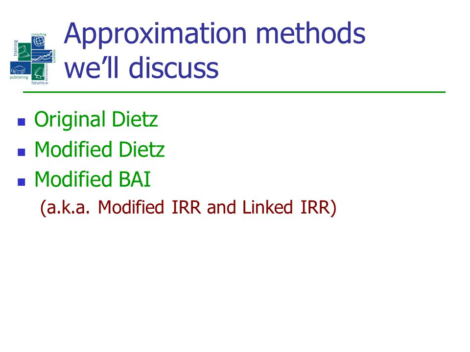 Approximation methods we'll discuss Original Dietz Modified Dietz Modified BAI (a.k.a. Modified IRR and Linked IRR)