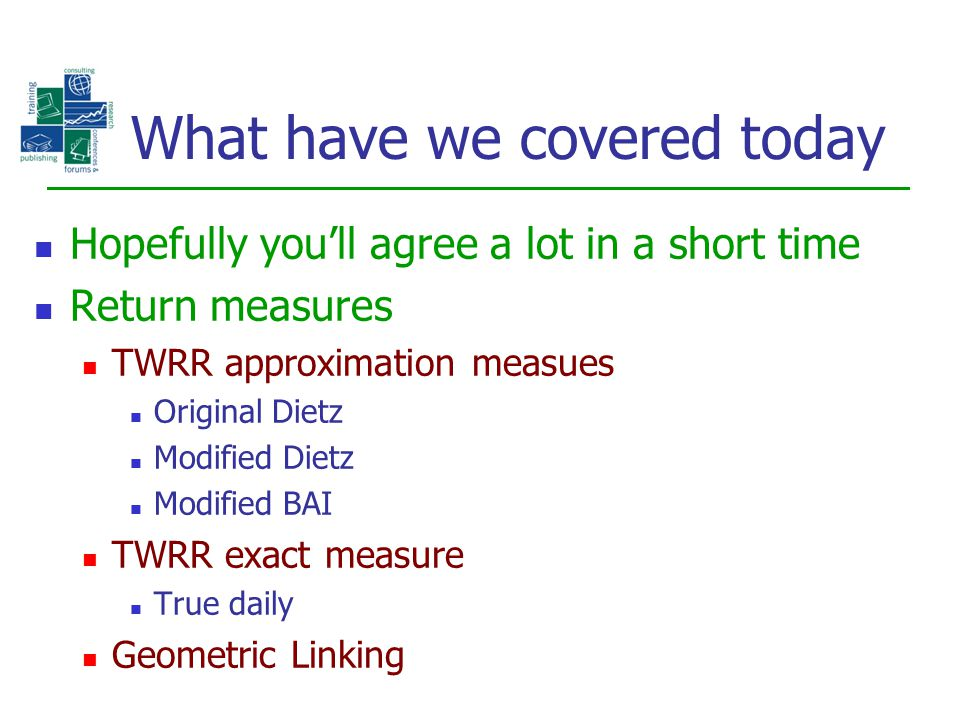 What have we covered today Hopefully you'll agree a lot in a short time Return measures TWRR approximation measues Original Dietz Modified Dietz Modif