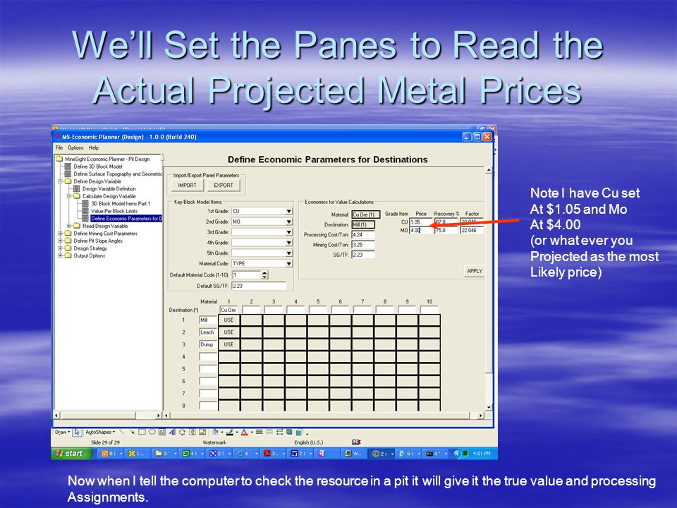 We'll Set the Panes to Read the Actual Projected Metal Prices Note I have Cu set At $1.05 and Mo At $4.00 (or what ever you Projected as the most Likely price) Now when I tell the computer to check the resource in a pit it will give it the true value and processing Assignments.