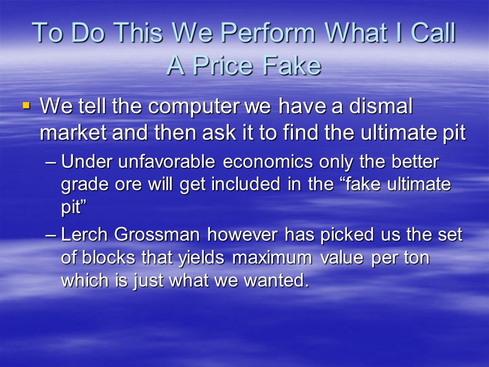 To Do This We Perform What I Call A Price Fake  We tell the computer we have a dismal market and then ask it to find the ultimate pit –Under unfavorable economics only the better grade ore will get included in the fake ultimate pit –Lerch Grossman however has picked us the set of blocks that yields maximum value per ton which is just what we wanted.