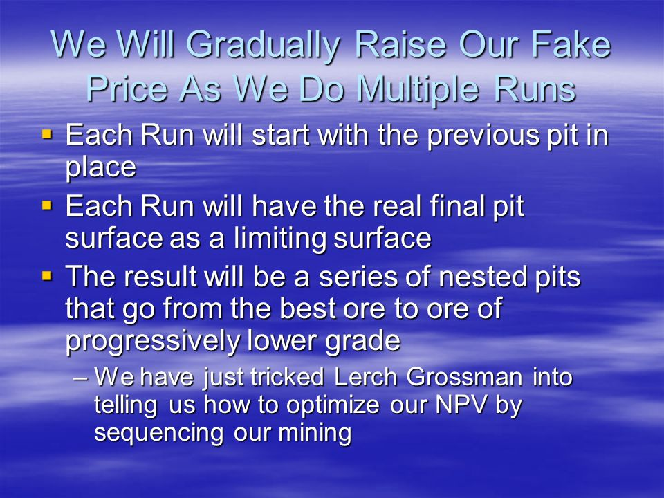 We Will Gradually Raise Our Fake Price As We Do Multiple Runs  Each Run will start with the previous pit in place  Each Run will have the real final pit surface as a limiting surface  The result will be a series of nested pits that go from the best ore to ore of progressively lower grade –We have just tricked Lerch Grossman into telling us how to optimize our NPV by sequencing our mining
