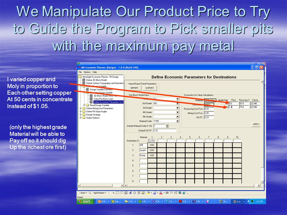 We Manipulate Our Product Price to Try to Guide the Program to Pick smaller pits with the maximum pay metal I varied copper and Moly in proportion to Each other setting copper At 50 cents in concentrate Instead of $1.05.