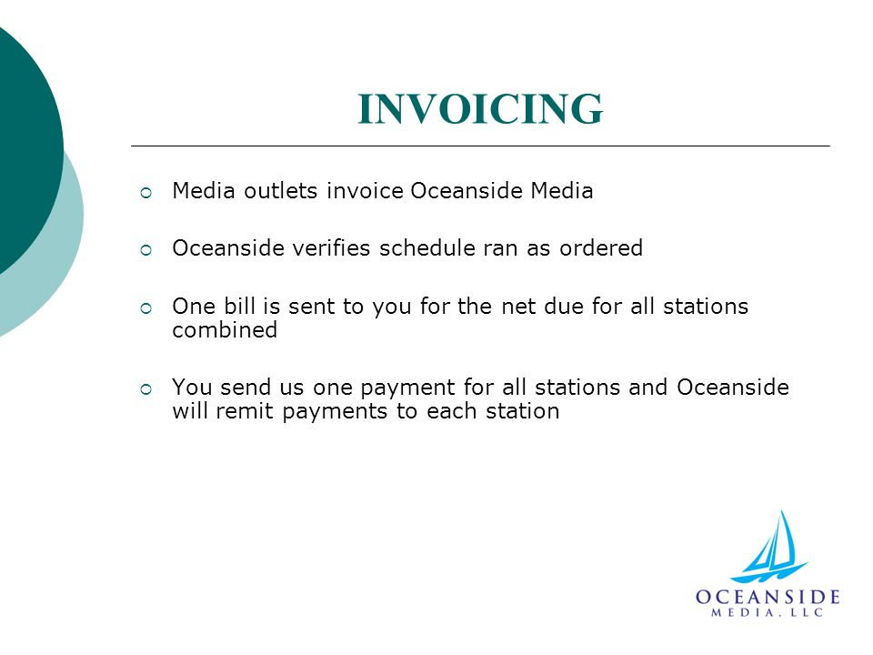 INVOICING  Media outlets invoice Oceanside Media  Oceanside verifies schedule ran as ordered  One bill is sent to you for the net due for all stations combined  You send us one payment for all stations and Oceanside will remit payments to each station