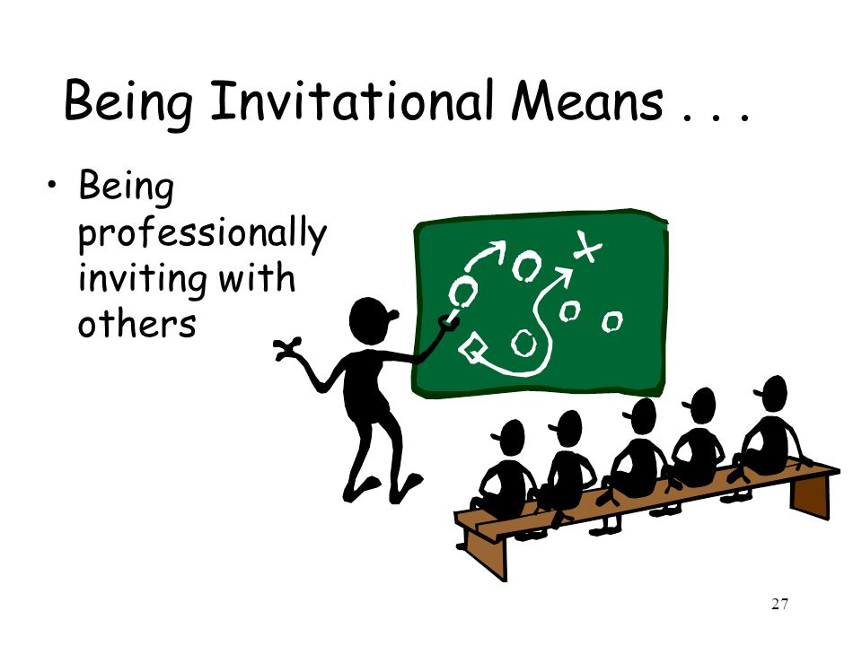 27 Being Invitational Means... Being professionally inviting with others