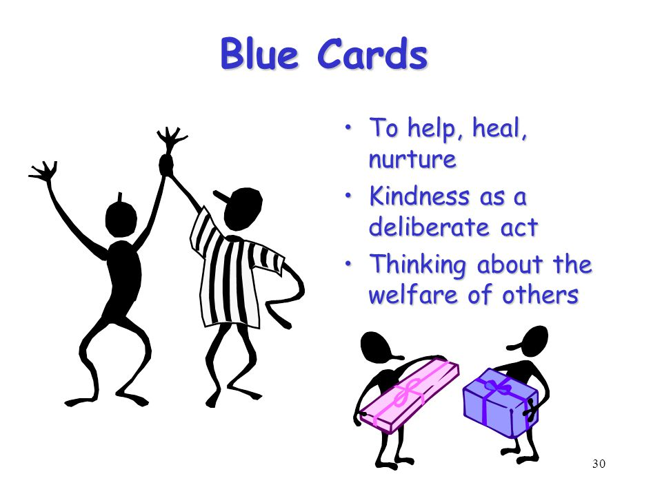 30 Blue Cards To help, heal, nurtureTo help, heal, nurture Kindness as a deliberate actKindness as a deliberate act Thinking about the welfare of othersThinking about the welfare of others