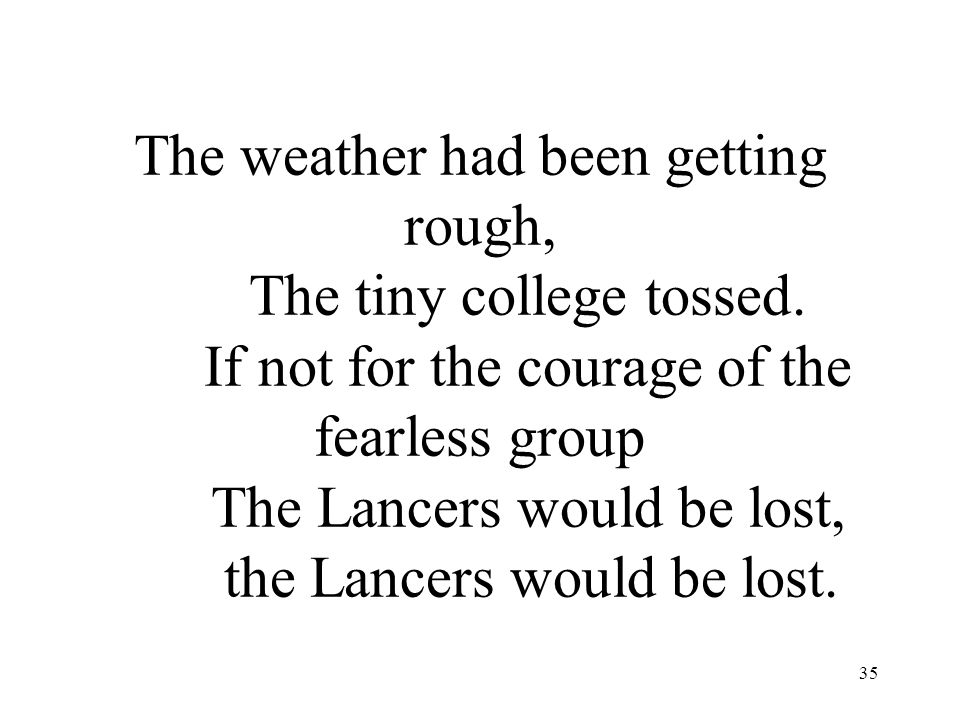 35 The weather had been getting rough, The tiny college tossed. If not for the courage of the fearless group The Lancers would be lost, the Lancers wo