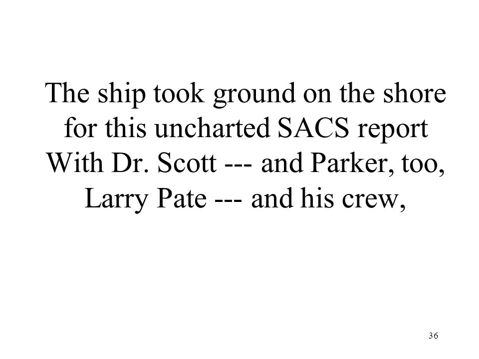 36 The ship took ground on the shore for this uncharted SACS report With Dr. Scott --- and Parker, too, Larry Pate --- and his crew,