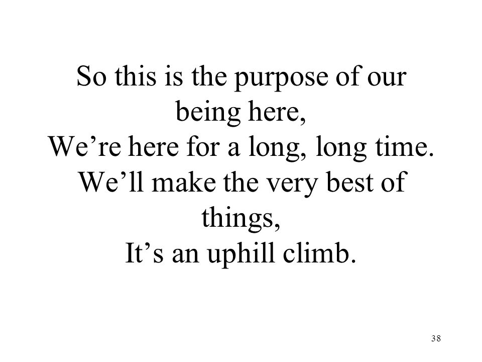 38 So this is the purpose of our being here, We're here for a long, long time. We'll make the very best of things, It's an uphill climb.