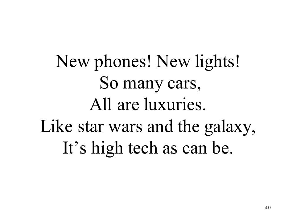 40 New phones! New lights! So many cars, All are luxuries. Like star wars and the galaxy, It's high tech as can be.