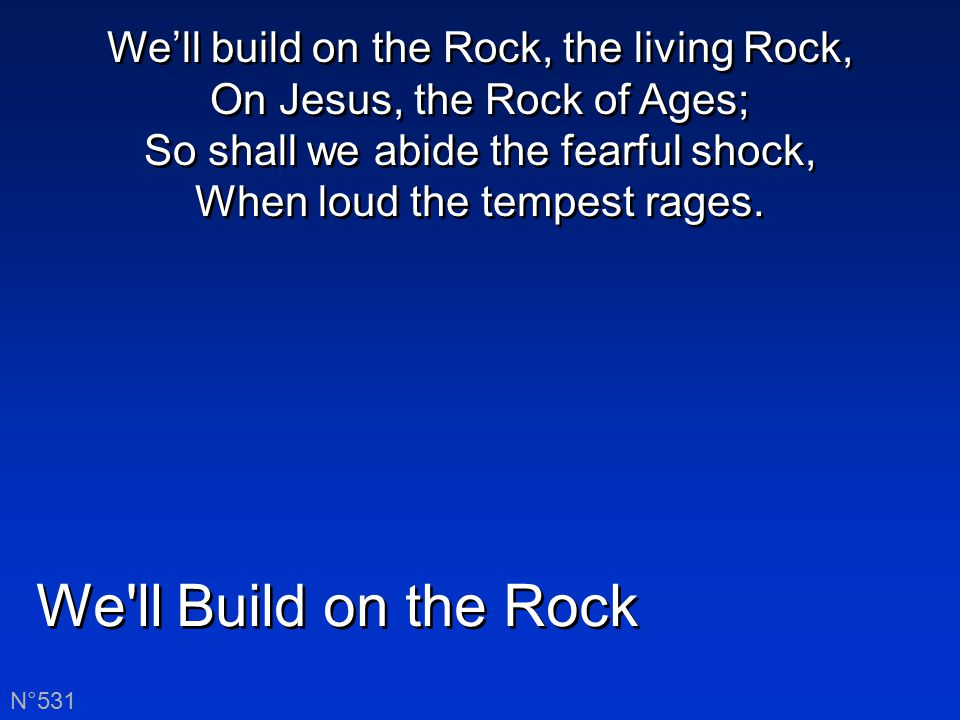 We'll build on the Rock, We'll build on the Rock; We'll build on the Rock, on the solid Rock, On Christ, the mighty Rock.