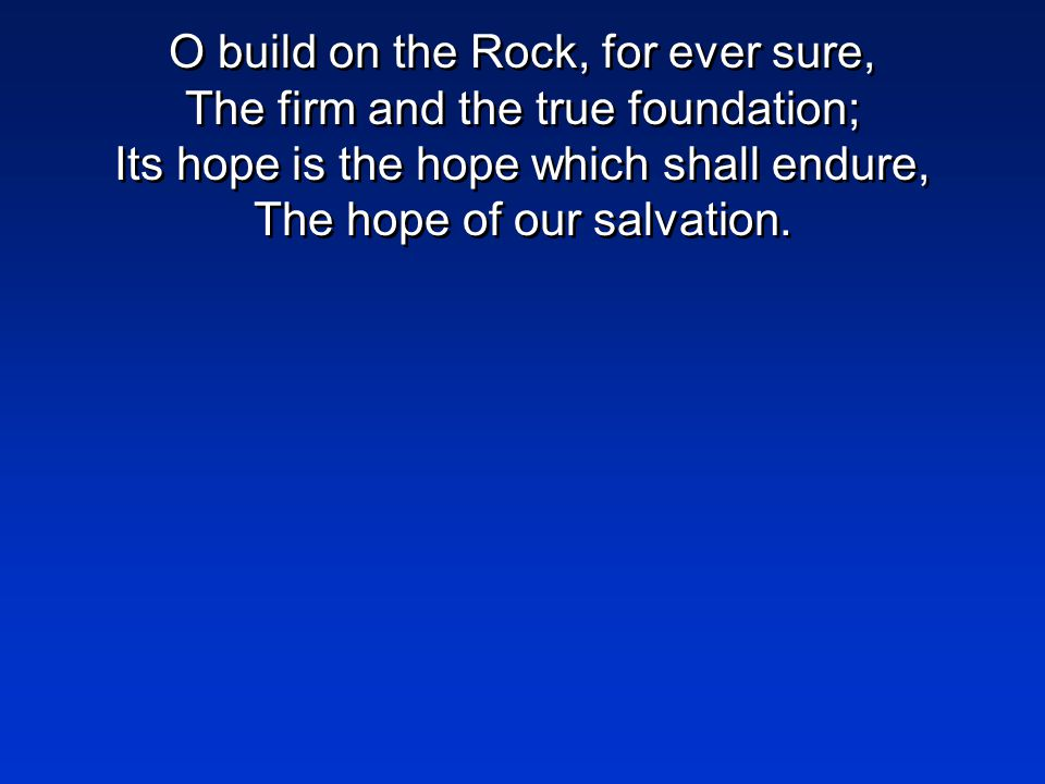 O build on the Rock, for ever sure, The firm and the true foundation; Its hope is the hope which shall endure, The hope of our salvation.