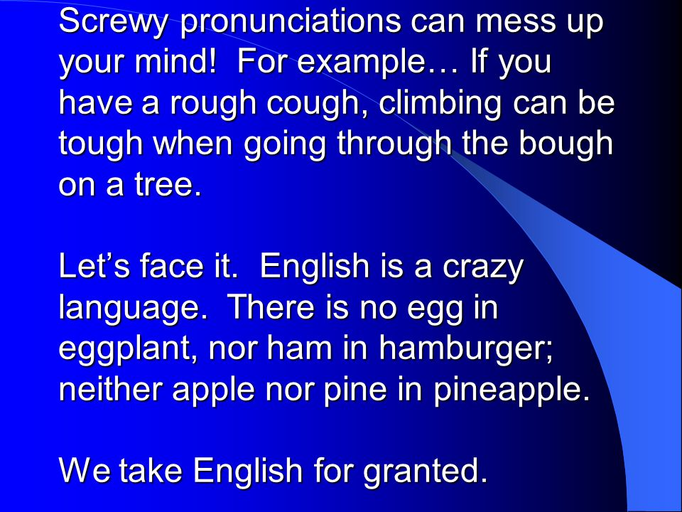 Screwy pronunciations can mess up your mind! For example… If you have a rough cough, climbing can be tough when going through the bough on a tree. Let