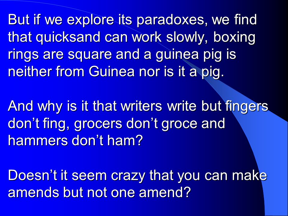 But if we explore its paradoxes, we find that quicksand can work slowly, boxing rings are square and a guinea pig is neither from Guinea nor is it a pig.