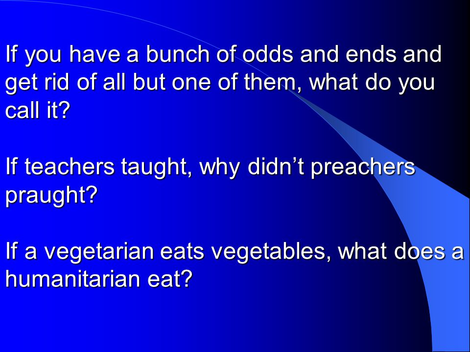 If you have a bunch of odds and ends and get rid of all but one of them, what do you call it? If teachers taught, why didn't preachers praught? If a v