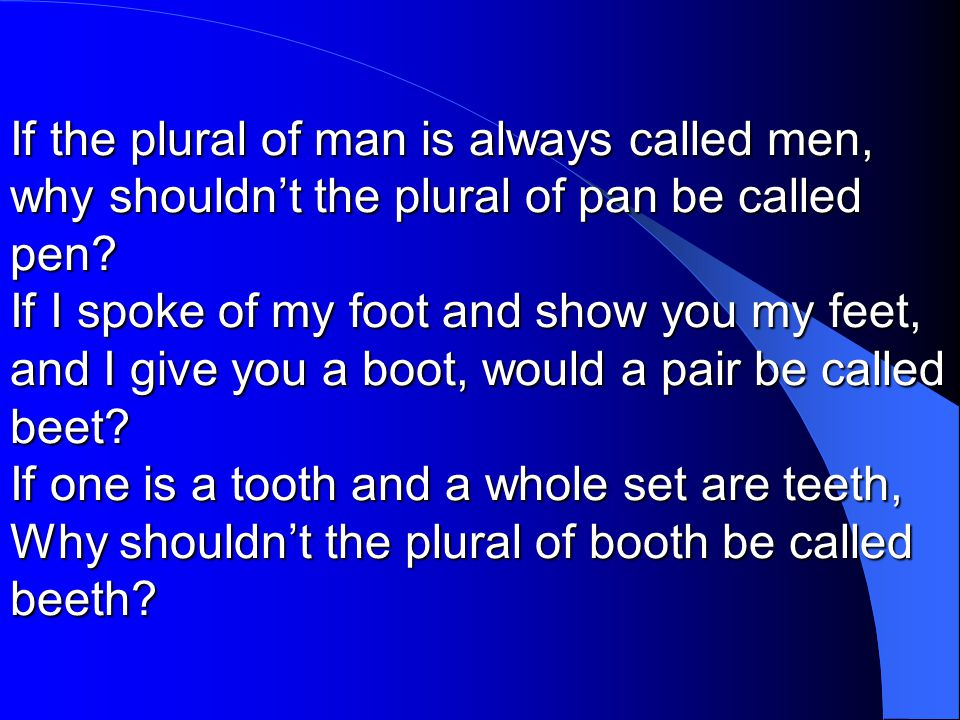 If the plural of man is always called men, why shouldn't the plural of pan be called pen? If I spoke of my foot and show you my feet, and I give you a