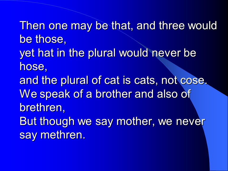 Then one may be that, and three would be those, yet hat in the plural would never be hose, and the plural of cat is cats, not cose.