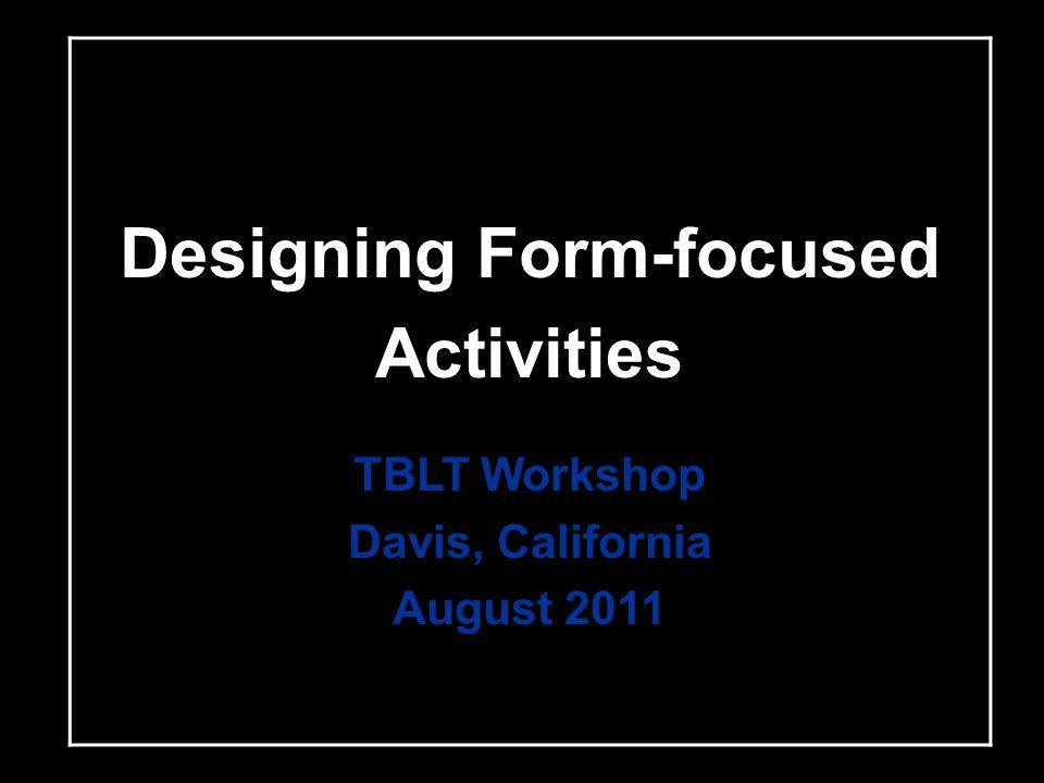 Designing Form-focused Activities TBLT Workshop Davis, California August 2011