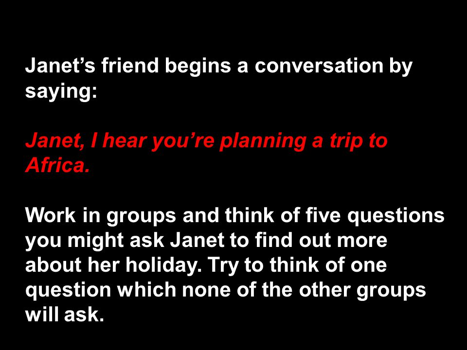 Janet's friend begins a conversation by saying: Janet, I hear you're planning a trip to Africa.