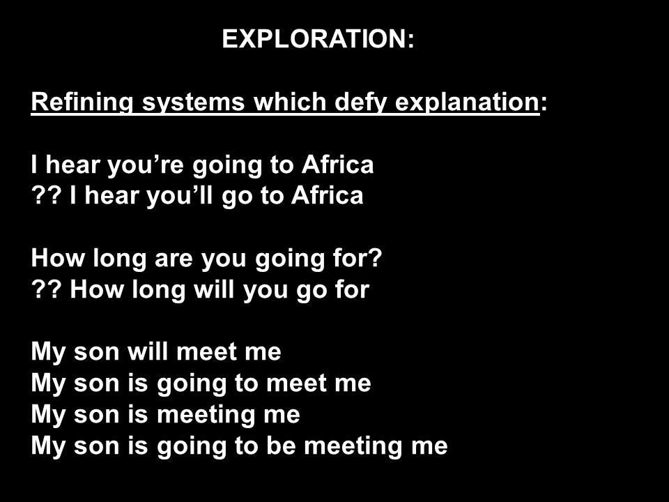 EXPLORATION: Refining systems which defy explanation: I hear you're going to Africa .