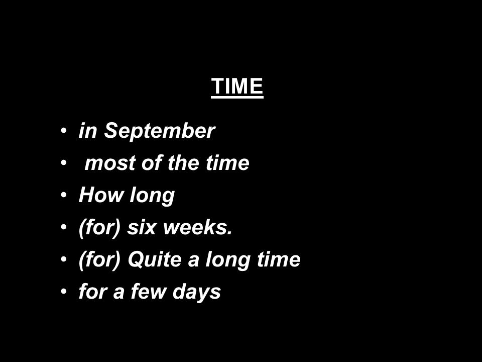 TIME in September most of the time How long (for) six weeks. (for) Quite a long time for a few days