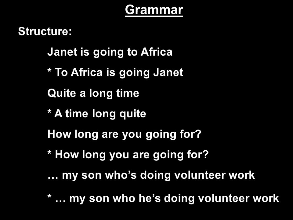 Grammar Structure: Janet is going to Africa * To Africa is going Janet Quite a long time * A time long quite How long are you going for.