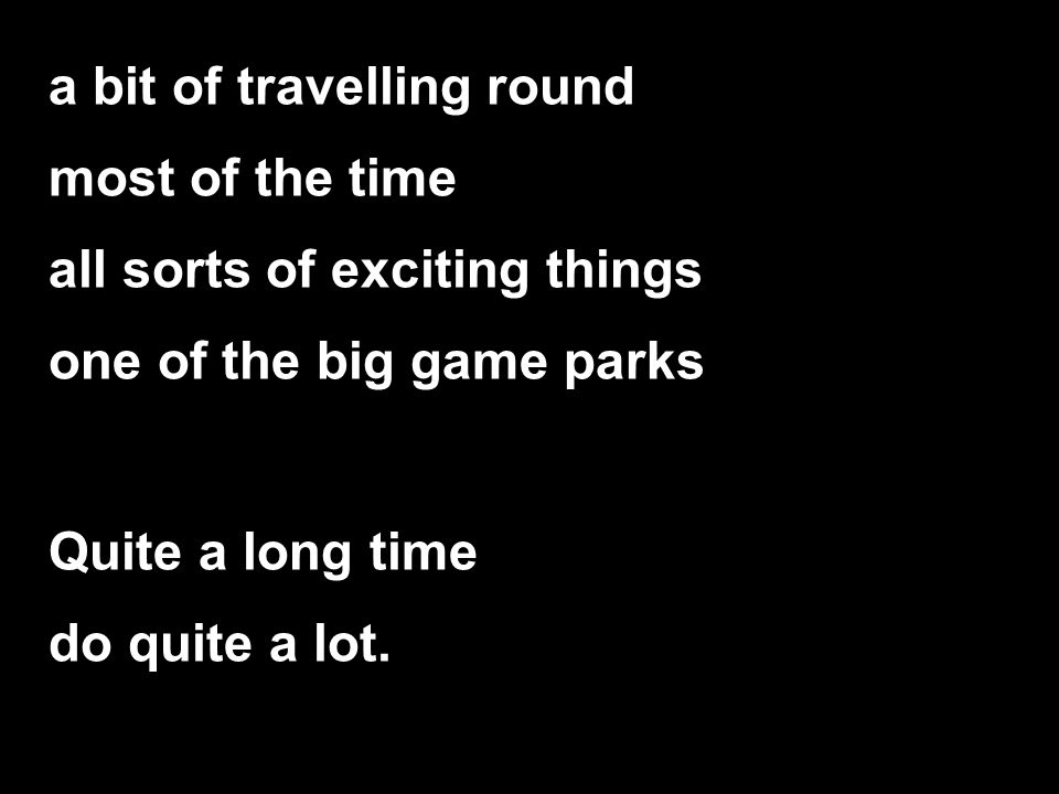 a bit of travelling round most of the time all sorts of exciting things one of the big game parks Quite a long time do quite a lot.