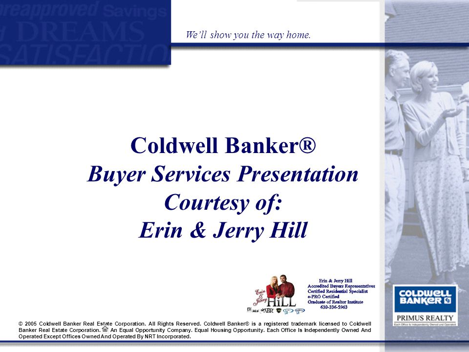 Coldwell Banker® Buyer Services Presentation Courtesy of: Erin & Jerry Hill We'll show you the way home.