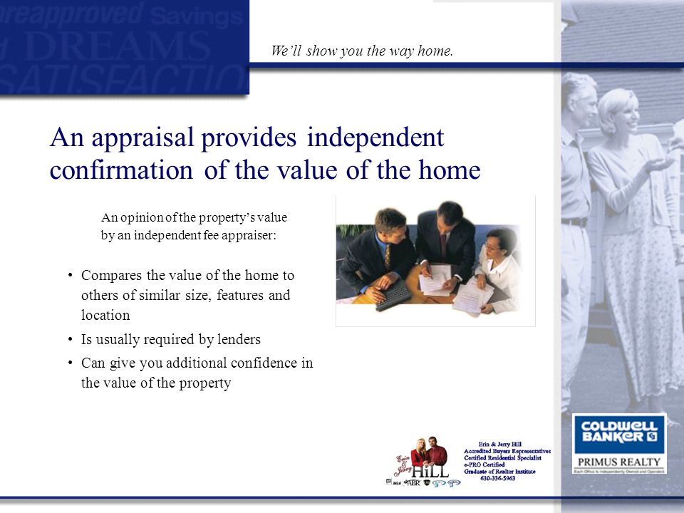An appraisal provides independent confirmation of the value of the home An opinion of the property's value by an independent fee appraiser: Compares the value of the home to others of similar size, features and location Is usually required by lenders Can give you additional confidence in the value of the property Go to Main Menu We'll show you the way home.