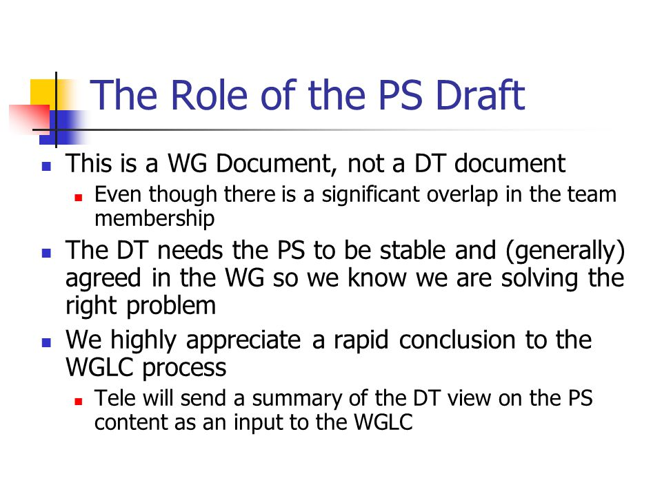 The Role of the PS Draft This is a WG Document, not a DT document Even though there is a significant overlap in the team membership The DT needs the P