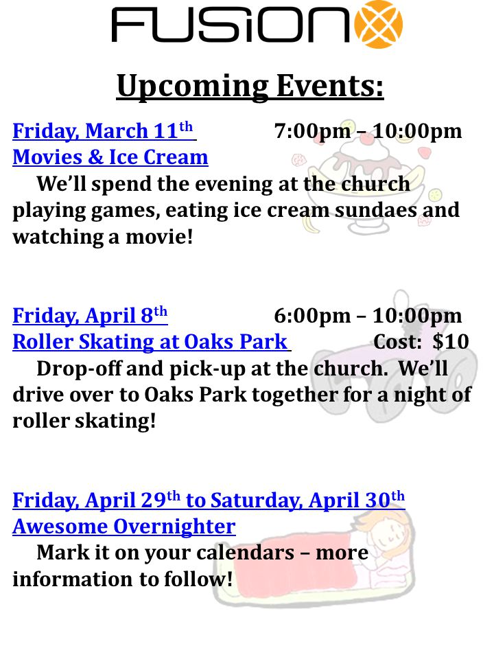 Upcoming Events: Friday, March 11 th 7:00pm – 10:00pm Movies & Ice Cream We'll spend the evening at the church playing games, eating ice cream sundaes and watching a movie.