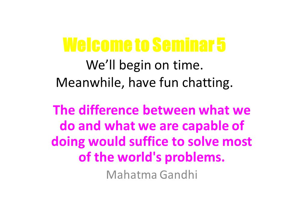 Welcome to Seminar 5 We'll begin on time. Meanwhile, have fun chatting. The difference between what we do and what we are capable of doing would suffi