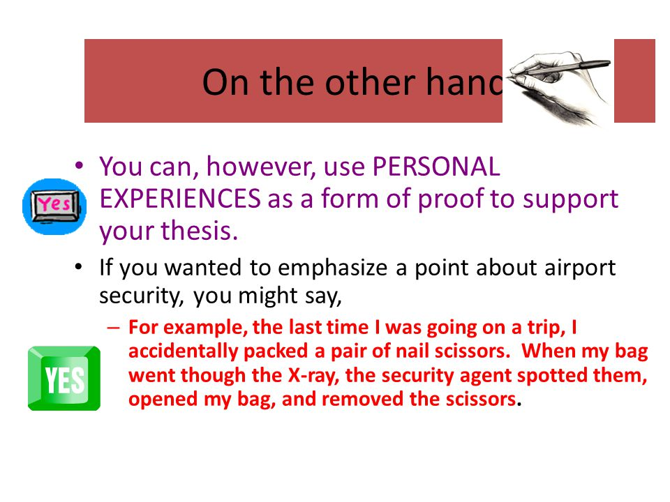 On the other hand… You can, however, use PERSONAL EXPERIENCES as a form of proof to support your thesis. If you wanted to emphasize a point about airp