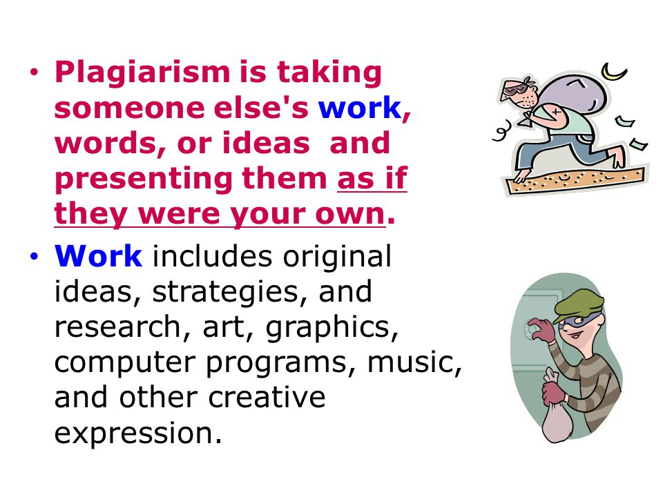 Plagiarism is taking someone else's work, words, or ideas and presenting them as if they were your own. Work includes original ideas, strategies, and