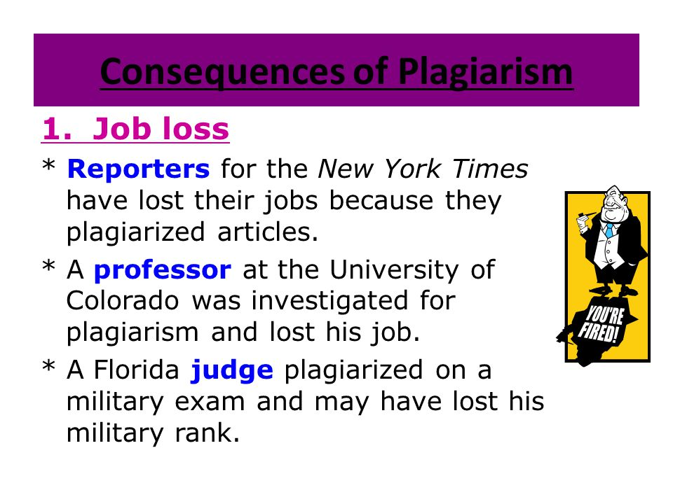 Consequences of Plagiarism 1. Job loss * Reporters for the New York Times have lost their jobs because they plagiarized articles. * A professor at the