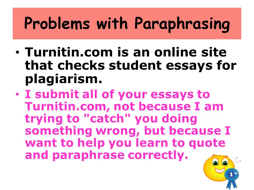 Problems with Paraphrasing Turnitin.com is an online site that checks student essays for plagiarism. I submit all of your essays to Turnitin.com, not