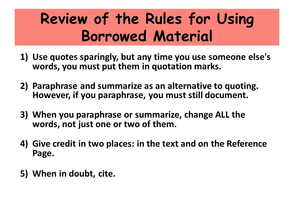 Review of the Rules for Using Borrowed Material 1)Use quotes sparingly, but any time you use someone else's words, you must put them in quotation mark