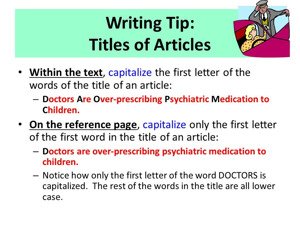 Writing Tip: Titles of Articles Within the text, capitalize the first letter of the words of the title of an article: – Doctors Are Over-prescribing P