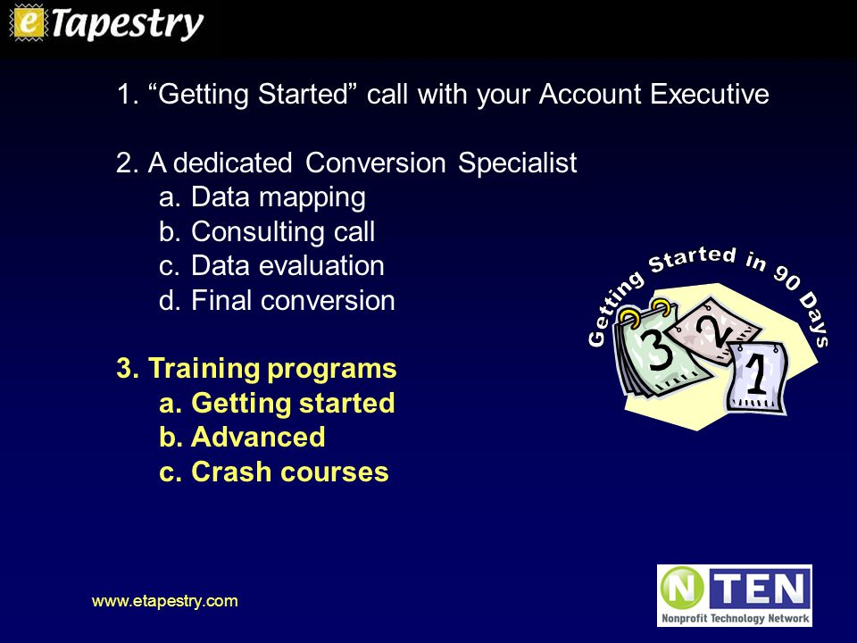 www.etapestry.com 1. Getting Started call with your Account Executive 2.A dedicated Conversion Specialist a.Data mapping b.Consulting call c.Data evaluation d.Final conversion 3.Training programs a.Getting started b.Advanced c.Crash courses